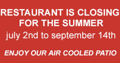 RESTAURANT IS CLOSED FOR THE SUMMER - july 2nd to september 14th